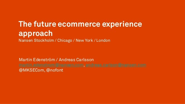 The future ecommerce experienceapproachNansen Stockholm / Chicago / New York / LondonMartin Edenström / Andreas Carlssonma...