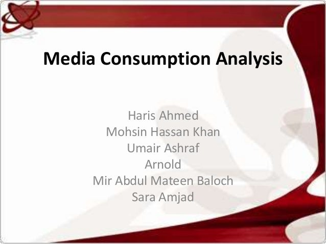 Media Consumption Analysis Haris Ahmed Mohsin Hassan Khan Umair Ashraf Arnold Mir Abdul Mateen Baloch Sara Amjad