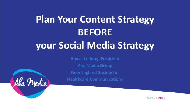 Plan Your Content Strategy BEFORE your Social Media Strategy Ahava Leibtag, President Aha Media Group New England Society ...