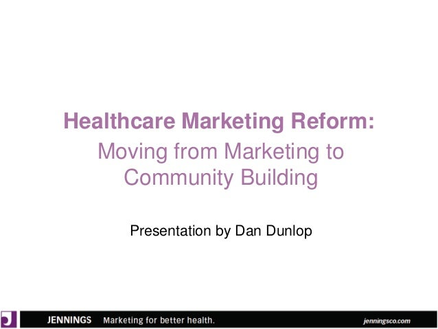 Healthcare Marketing Reform: Moving from Marketing to Community Building Presentation by Dan Dunlop