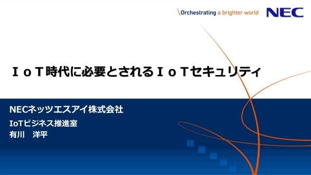 NECネッツエスアイ株式会社 IoT時代に必要とされるIoTセキュリティ IoTビジネス推進室 有川 洋平