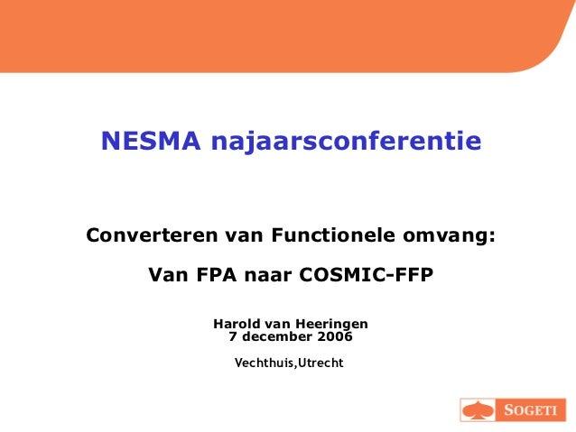 NESMA najaarsconferentieConverteren van Functionele omvang:     Van FPA naar COSMIC-FFP          Harold van Heeringen     ...