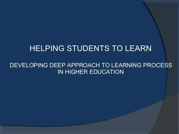 HELPING STUDENTS TO LEARN DEVELOPING DEEP APPROACH TO LEARNING PROCESS IN HIGHER EDUCATION