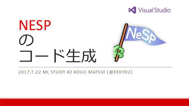 NESP の コード生成 2017.7.22 ML STUDY #2 KOUJI MATSUI (@KEKYO2)