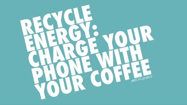 #RECYCLENRGY RECYCLE ENERGY: CHARGE YOUR PHONE WITH YOUR COFFEE