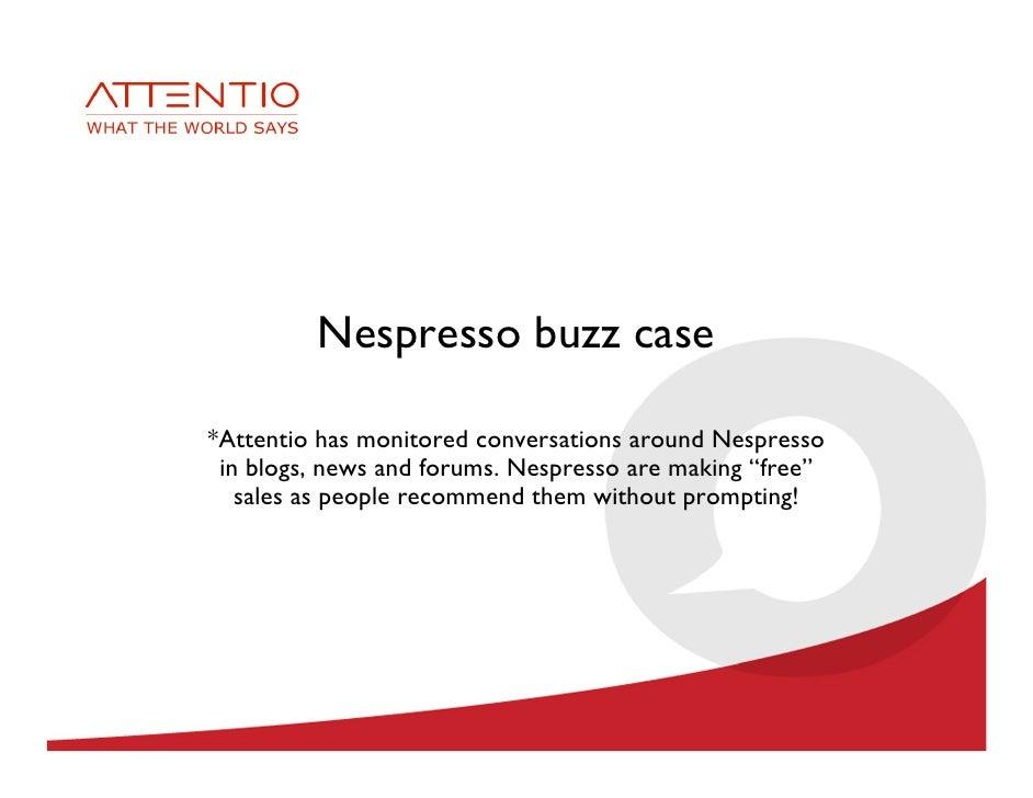 Nespresso buzz case  *Attentio has monitored conversations around Nespresso  in blogs, news and forums. Nespresso are maki...