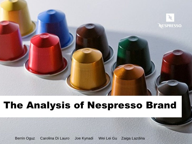 The Analysis of Nespresso Brand Berrin Oguz  Carolina Di Lauro  Joe Kynadi  Wei Lei Gu  Zaiga Lazdina