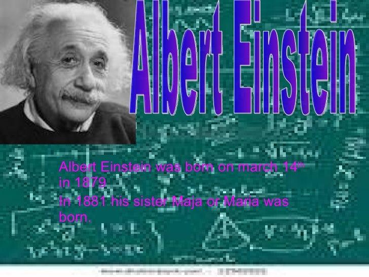 Albert Einstein was born on march 14 th   in 1879  In 1881 his sister Maja or Maria was born. Albert Einstein