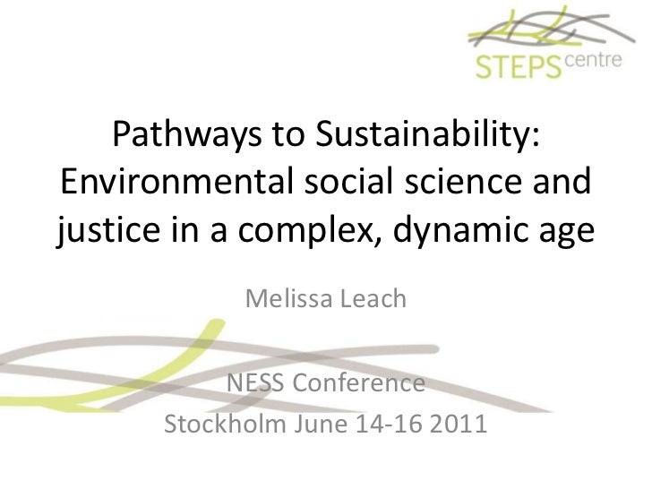 Pathways to Sustainability:Environmental social science and justice in a complex, dynamic age <br />Melissa Leach<br />NES...