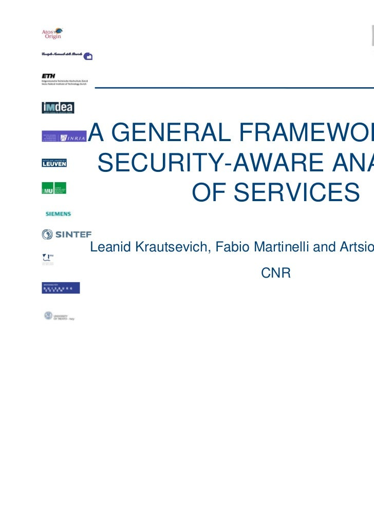 A GENERAL FRAMEWORK FOR SECURITY-AWARE ANALYSIS       OF SERVICESLeanid Krautsevich, Fabio Martinelli and Artsiom Yautsiuk...