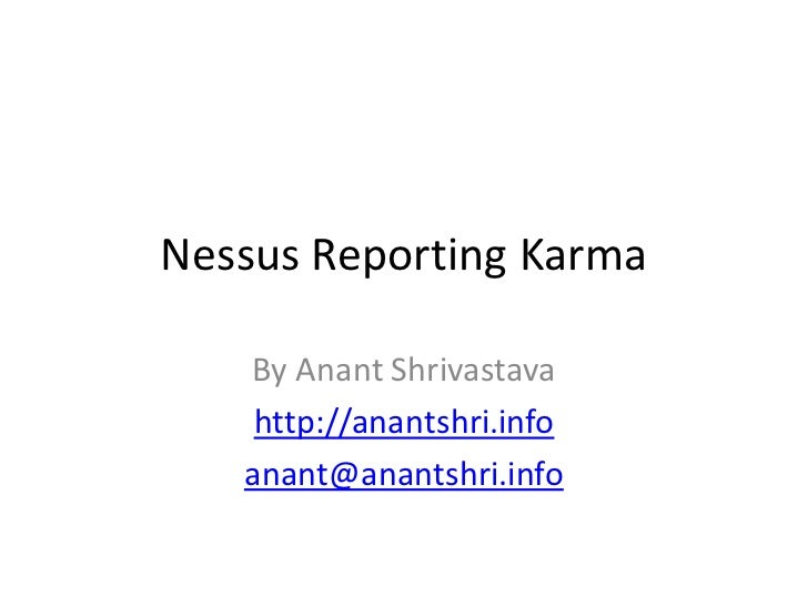 Nessus Reporting Karma   By Anant Shrivastava    http://anantshri.info   anant@anantshri.info