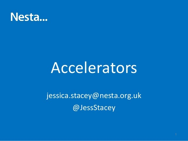 Accelerators jessica.stacey@nesta.org.uk @JessStacey 1