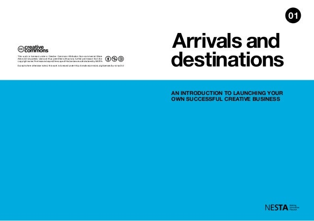 Arrivals and destinations AN INTRODUCTION TO LAUNCHING YOUR OWN SUCCESSFUL CREATIVE BUSINESS 01 Except where otherwise not...