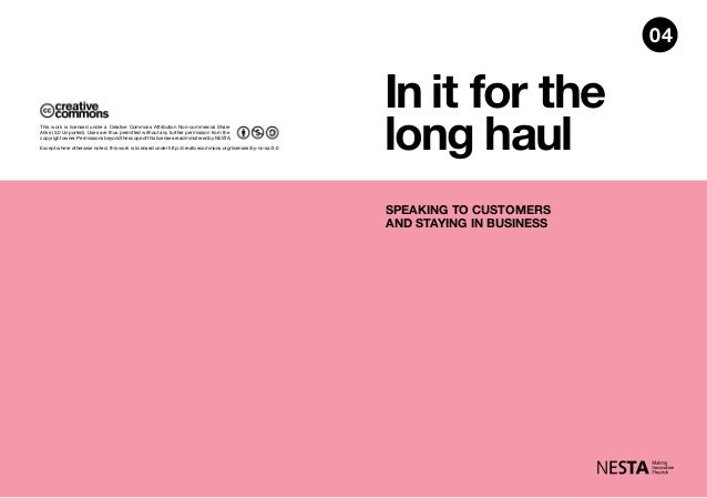 In it for the long haul SPEAKING TO CUSTOMERS AND STAYING IN BUSINESS 04 Except where otherwise noted, this work is licens...