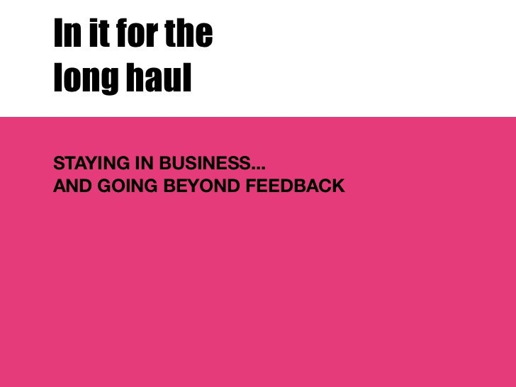 In it for thelong haulSTAYING IN BUSINESS...AND GOING BEYOND FEEDBACK