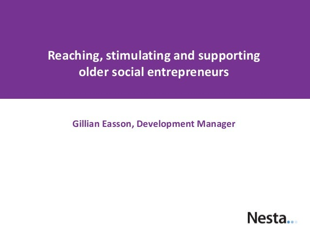 Reaching, stimulating and supporting older social entrepreneurs  Gillian Easson, Development Manager