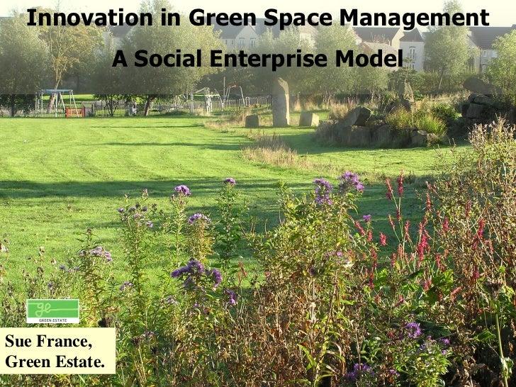 Innovation in Green Space Management                A Social Enterprise ModelSue France,Green Estate.