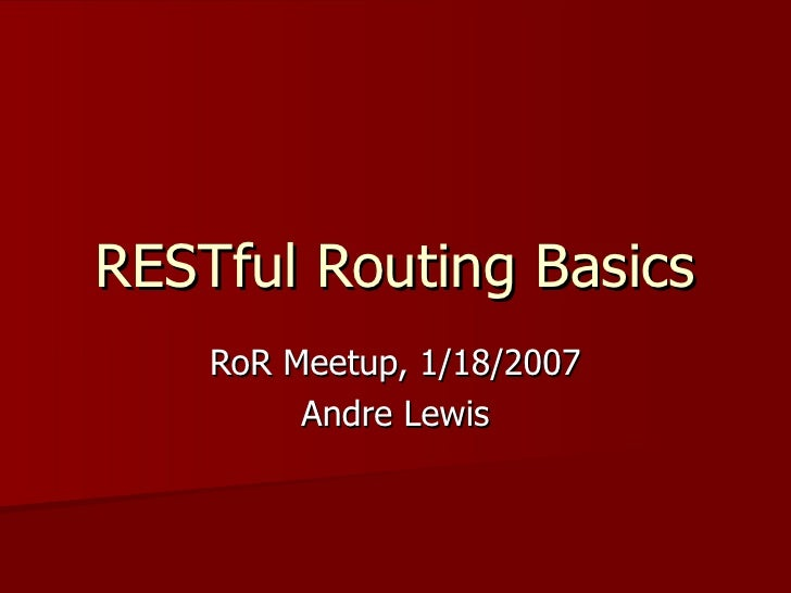RESTful Routing Basics RoR Meetup, 1/18/2007 Andre Lewis