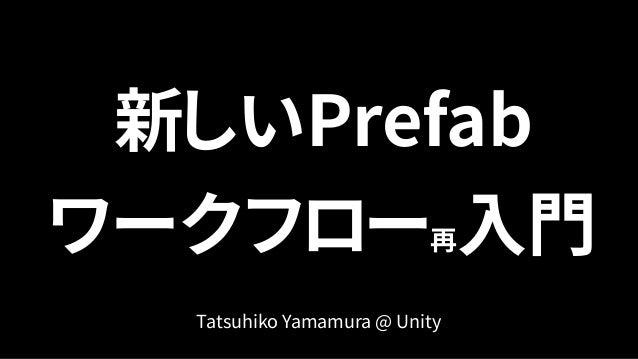 新しいPrefab ワークフロー再入門 Tatsuhiko Yamamura @ Unity