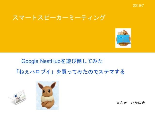 Google NestHubを遊び倒してみた 「ねぇハロブイ」を買ってみたのでステマする スマートスピーカーミーティング まさき たかゆき 2019/7