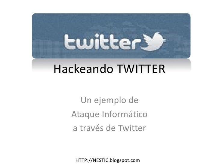 Hackeando TWITTER    Un ejemplo de  Ataque Informático  a través de Twitter   HTTP://NESTIC.blogspot.com