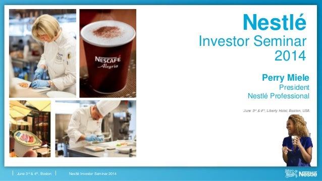 Nestlé Investor Seminar 2014June 3rd & 4th, Boston Nestlé Investor Seminar 2014 Perry Miele President Nestlé Professional ...