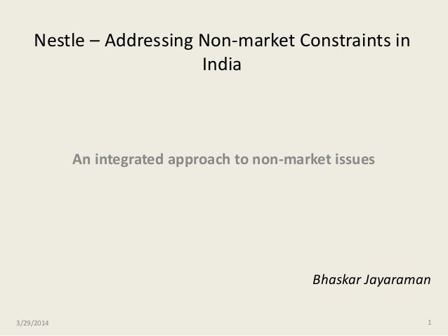 Nestle – Addressing Non-market Constraints in India An integrated approach to non-market issues 3/29/2014 1 Bhaskar Jayara...