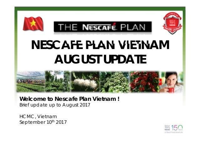 NESCAFE PLAN VIETNAM AUGUST UPDATE Welcome to Nescafe Plan Vietnam ! Brief update up to August 2017 HCMC, Vietnam Septembe...