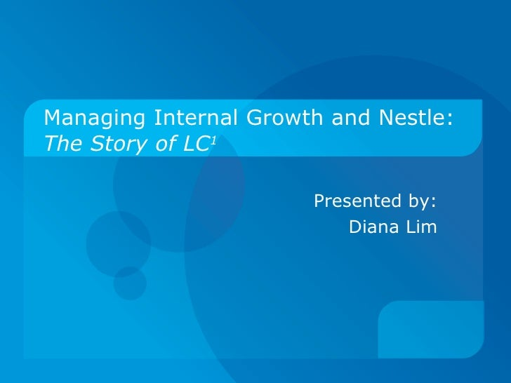 Managing Internal Growth and Nestle: The Story of LC 1 Presented by: Diana Lim