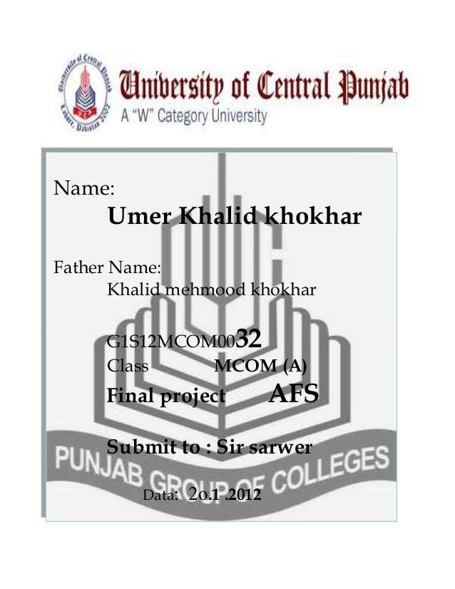 Name:  Umer Khalid khokhar Father Name: Khalid mehmood khokhar G1S12MCOM0032 Class MCOM (A)  Final project  AFS  Submit to...