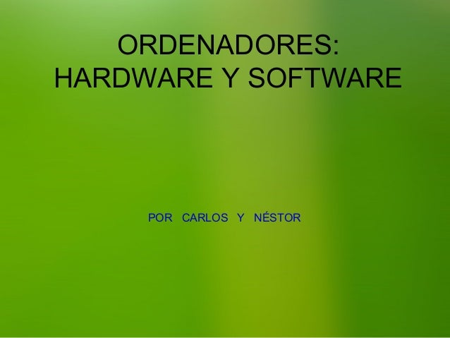 ORDENADORES: HARDWARE Y SOFTWARE  POR CARLOS Y NÉSTOR