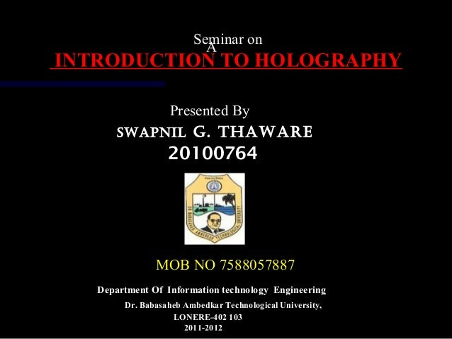 A Seminar on INTRODUCTION TO HOLOGRAPHYINTRODUCTION TO HOLOGRAPHY Presented By SWAPNIL G. THAWARE 20100764 MOB NO 75880578...