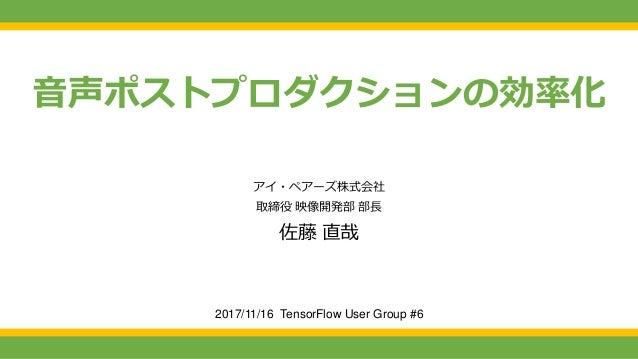 音声ポストプロダクションの効率化 2017/11/16 TensorFlow User Group #6 アイ・ペアーズ株式会社 取締役 映像開発部 部長 佐藤 直哉