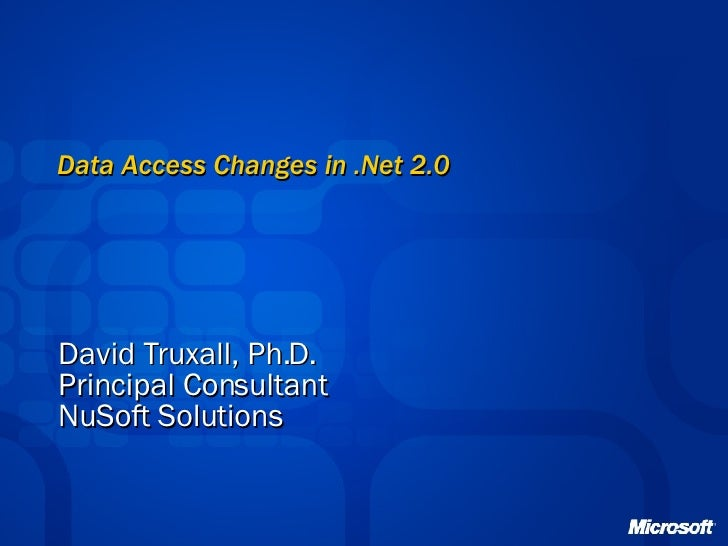 Data Access Changes in .Net 2.0 David Truxall, Ph.D. Principal Consultant NuSoft Solutions