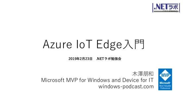 Azure IoT Edge入門 木澤朋和 Microsoft MVP for Windows and Device for IT windows-podcast.com 2019年2月23日 .NETラボ勉強会