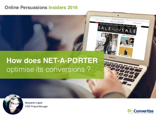 Online Persuasions Insiders 2016 How does NET-A-PORTER optimise its conversions ? Benjamin Ligier CRO Project Manager
