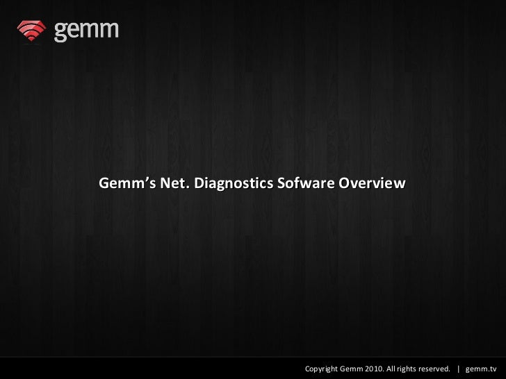 Gemm's Net. Diagnostics Sofware Overview                          Copyright Gemm 2010. All rights reserved. | gemm.tv