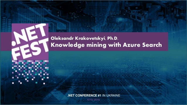 Тема доклада Тема доклада Тема доклада KYIV 2019 Oleksandr Krakovetskyi, Ph.D. Knowledge mining with Azure Search .NET CON...