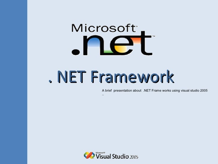 . NET Framework A brief  presentation about  .NET Frame works using visual studio 2005 ..