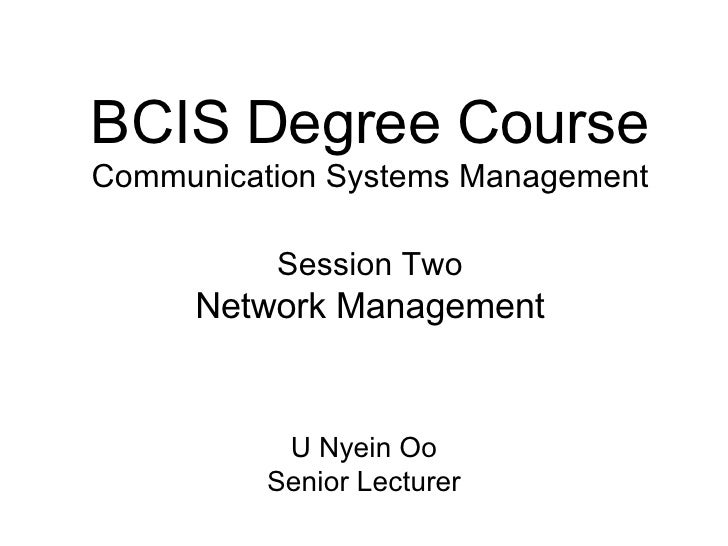 BCIS Degree Course Communication Systems Management Session Two Network Management U Nyein Oo Senior Lecturer