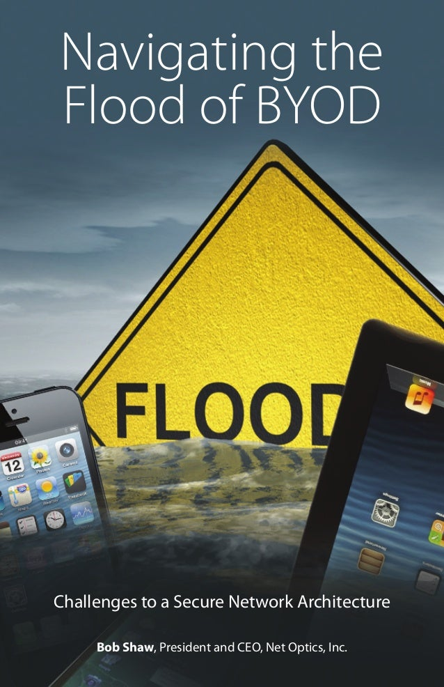Navigating the Flood of BYOD  Challenges to a Secure Network Architecture Bob Shaw, President and CEO, NetOptics, Inc. Na...