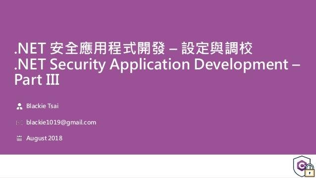 .NET 安全應用程式開發 – 設定與調校 .NET Security Application Development – Part III Blackie Tsai blackie1019@gmail.com August 2018