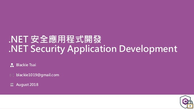 .NET 安全應用程式開發 .NET Security Application Development Blackie Tsai blackie1019@gmail.com August 2018