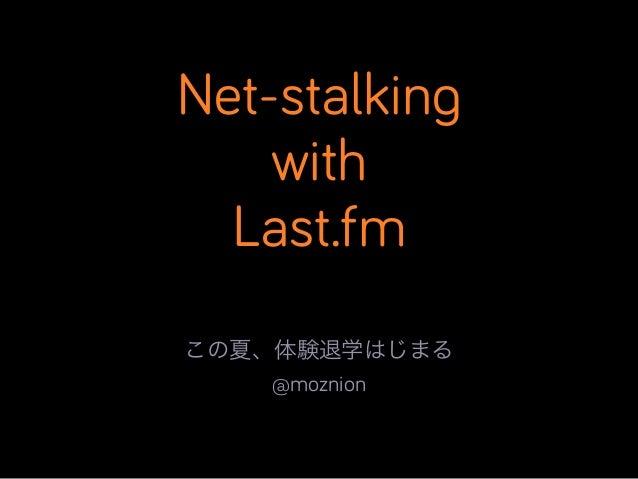 Net-stalking with Last.fm この夏、体験退学はじまる @moznion