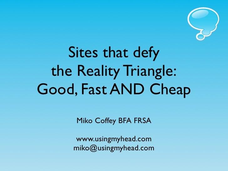 Sites that defy  the Reality Triangle: Good, Fast AND Cheap      Miko Coffey BFA FRSA       www.usingmyhead.com      miko@...