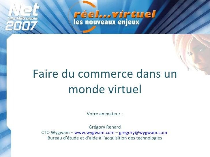 Faire du commerce dans un monde virtuel Votre animateur : Grégory Renard CTO Wygwam –  www.wygwam.com  –  [email_address] ...