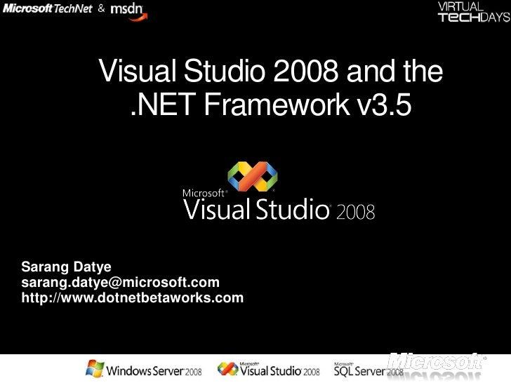 Visual Studio 2008 and the             .NET Framework v3.5     Sarang Datye sarang.datye@microsoft.com http://www.dotnetbe...