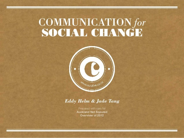 COMMUNICATION forSOCIAL CHANGE    Eddy Helm & Jade Tang         Prepared with care for        Auckland Net Sqaured        ...