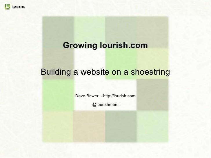 Growing lourish.com<br />Building a website on a shoestring<br />Dave Bower – http://lourish.com<br />© Lourish 2010<br />