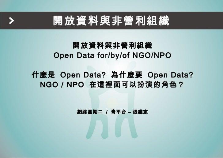 開放資料與非營利組織 <ul><li>開放資料與非營利組織 </li></ul><ul><li>Open Data for/by/of NGO/NPO </li></ul><ul><li>什麼是  Open Data?  為什麼要  Open ...